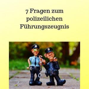 7 Fragen zum polizeilichen Führungszeugnis